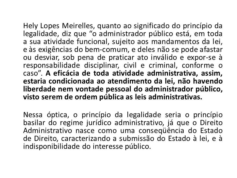 Hely Lopes Meirelles, quanto ao significado do princípio da legalidade, diz que o administrador público está, em toda a sua atividade funcional, sujei