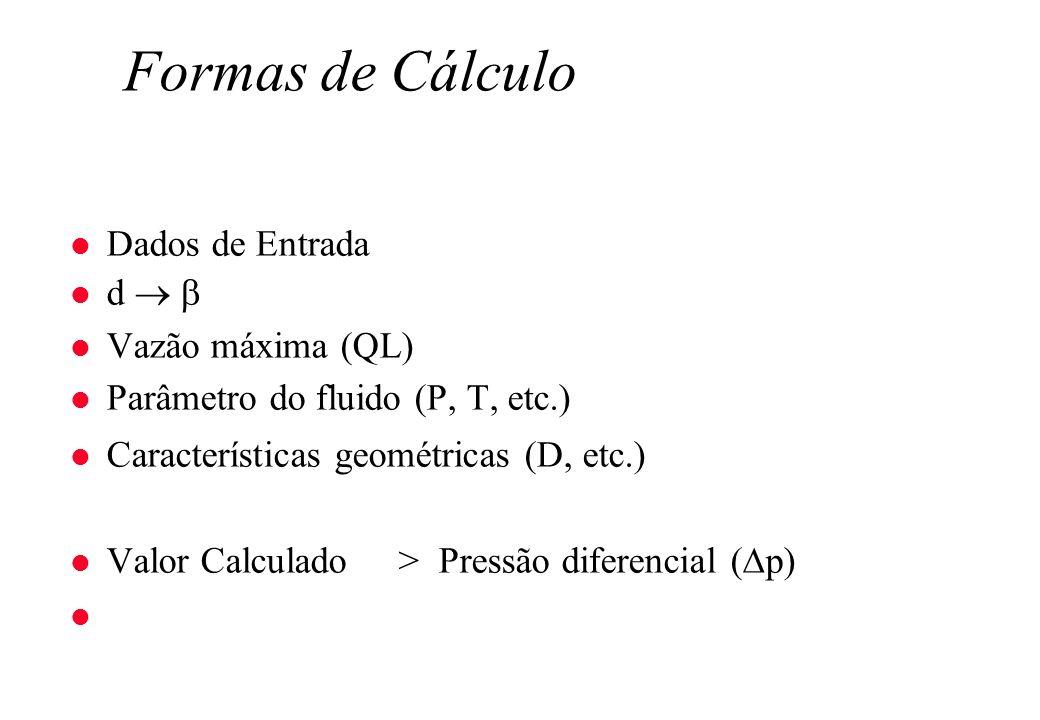 Formas de Cálculo l Dados de Entrada l d l Vazão máxima (QL) l Parâmetro do fluido (P, T, etc.) l Características geométricas (D, etc.) l Valor Calcul