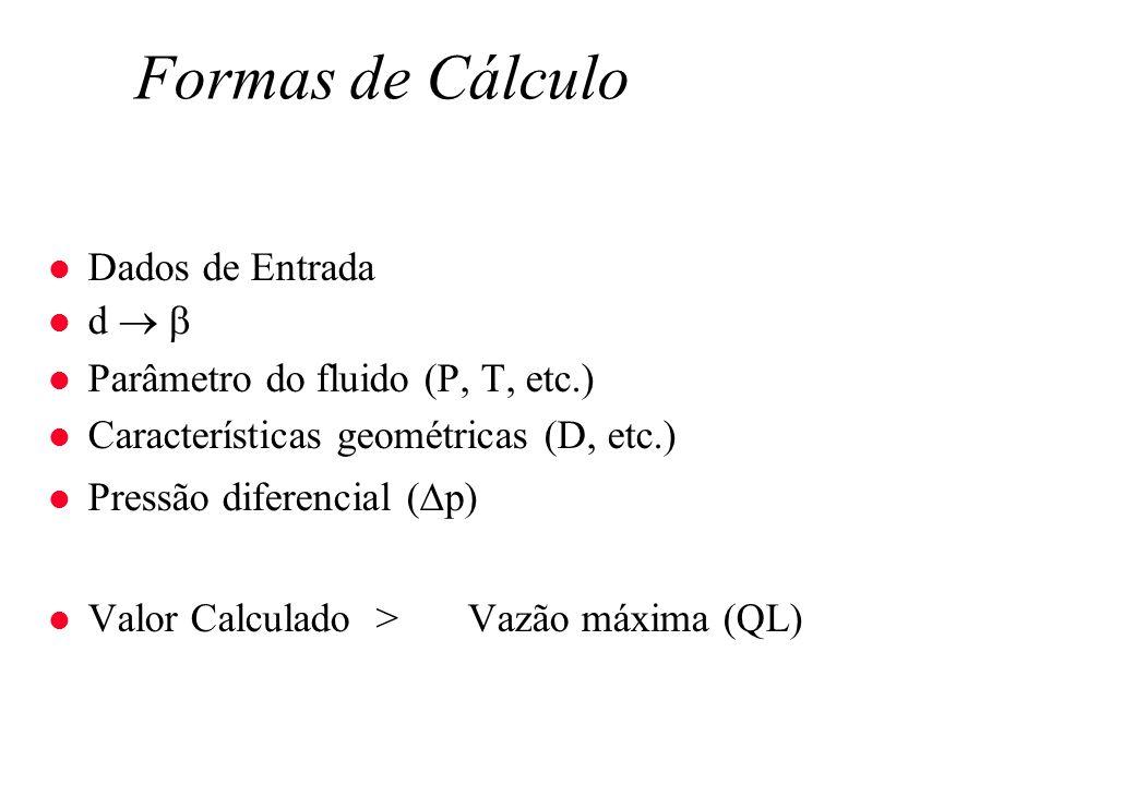 Formas de Cálculo l Dados de Entrada l d l Parâmetro do fluido (P, T, etc.) l Características geométricas (D, etc.) l Pressão diferencial ( p) Valor C