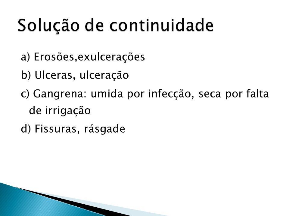 a) Erosões,exulcerações b) Ulceras, ulceração c) Gangrena: umida por infecção, seca por falta de irrigação d) Fissuras, rásgade