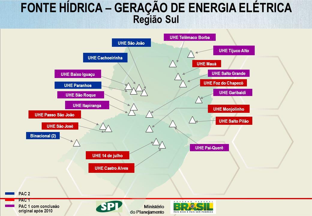 Ministério do Planejamento PAC 2 PAC 1 PAC 1 com conclusão original após 2010 FONTE HÍDRICA – GERAÇÃO DE ENERGIA ELÉTRICA Região Sul UHE Foz do Chapec