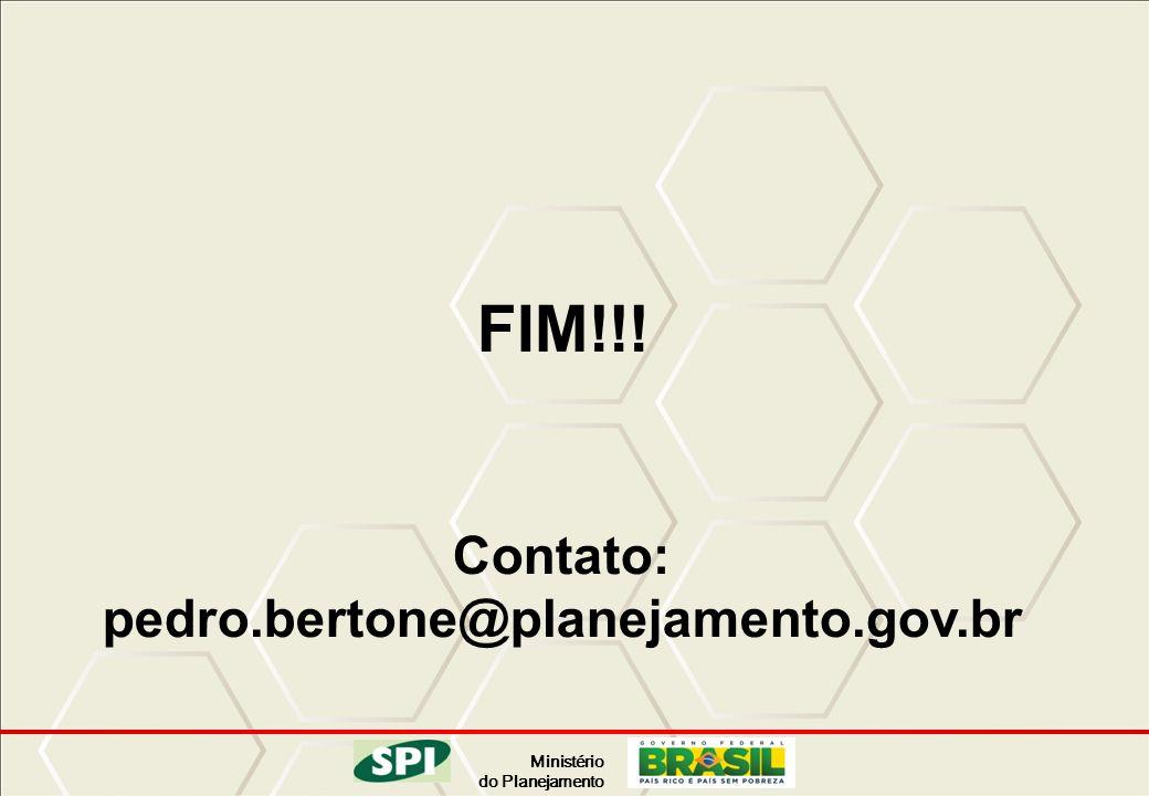Ministério do Planejamento FIM!!! Contato: pedro.bertone@planejamento.gov.br