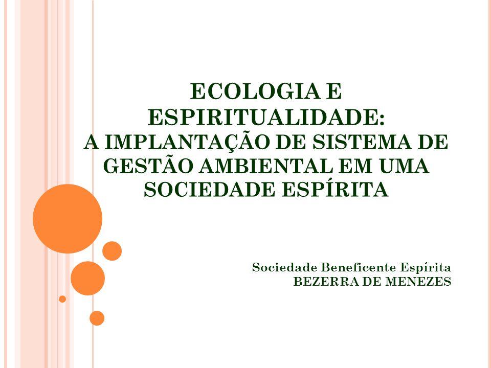 ECOLOGIA E ESPIRITUALIDADE: A IMPLANTAÇÃO DE SISTEMA DE GESTÃO AMBIENTAL EM UMA SOCIEDADE ESPÍRITA Sociedade Beneficente Espírita BEZERRA DE MENEZES
