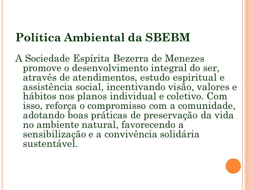 Política Ambiental da SBEBM A Sociedade Espírita Bezerra de Menezes promove o desenvolvimento integral do ser, através de atendimentos, estudo espirit