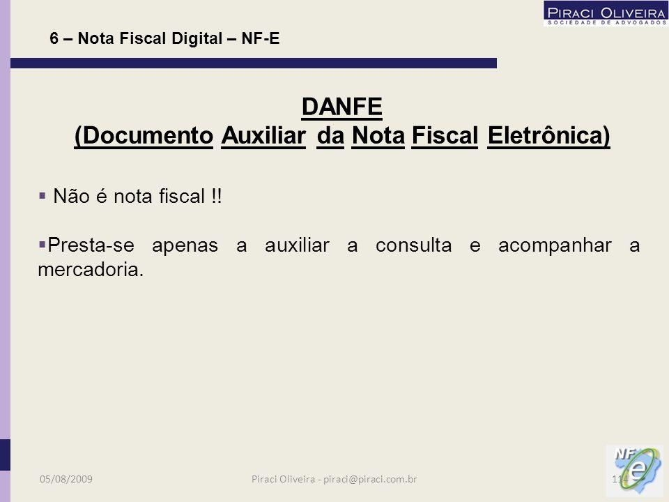 Presta-se a representar gráfica e simplificadamente a NF-e, cujas atribuições são informar a chave de acesso da NF-e, permitir a consulta (código de barras) às informações e acompanhar a mercadoria em trânsito; Será lido preferencialmente pelo código de barras; Emitido em via única; Poderá ter várias folhas para discriminação; 6 – Nota Fiscal Digital – NF-E DANFE (Documento Auxiliar da Nota Fiscal Eletrônica) 05/08/2009113Piraci Oliveira - piraci@piraci.com.br