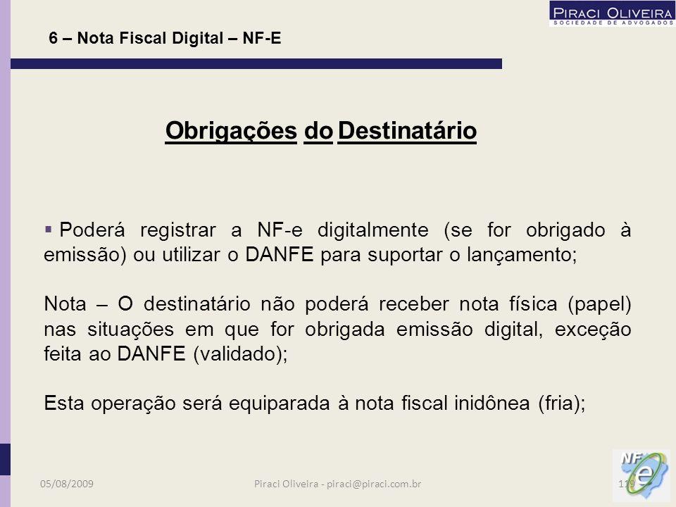 Consulta da NF-e no Portal Nacional da www.nfe.fazenda.gov.br www.nfe.fazenda.gov.br Obrigatória para validar documento; Não necessita imprimir a consulta; Consulta poderá ser feita em até 180 dias; 6 – Nota Fiscal Digital – NF-E Obrigações do Destinatário 05/08/2009118Piraci Oliveira - piraci@piraci.com.br