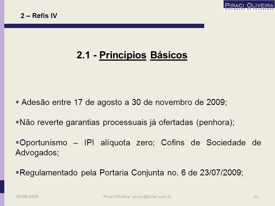 Publicação da Lei em 28 de maio de 2009; Abrange débitos administrados pela RFB e PGFN; Restritos aos vencimentos em 30 de novembro de 2008; Abrange também parcelamentos ou confissões formalizadas até 27/05/2009 (parcelamentos ordinários); 2 – Refis IV 2.1 - Princípios Básicos 05/08/200921Piraci Oliveira - piraci@piraci.com.br