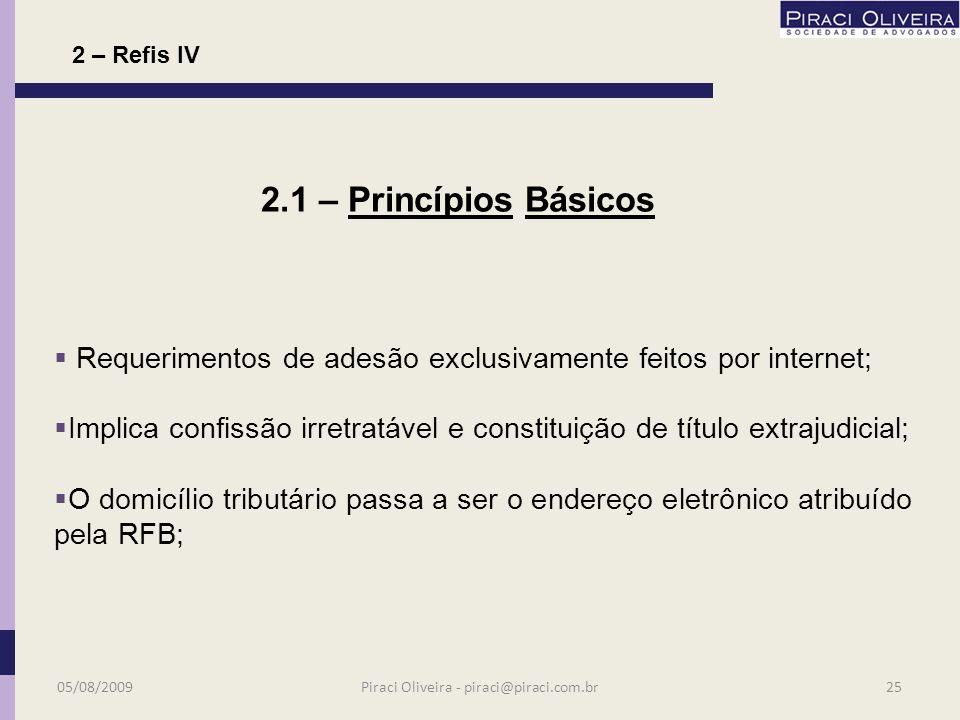 Pagamentos vencíveis no último dia útil de cada mês; Abrange débitos constituídos ou não; Engloba o sistema s e mesmo os retidos na fonte (terceiros); 2.1 - Princípios Básicos 05/08/200924Piraci Oliveira - piraci@piraci.com.br 2 – Refis IV