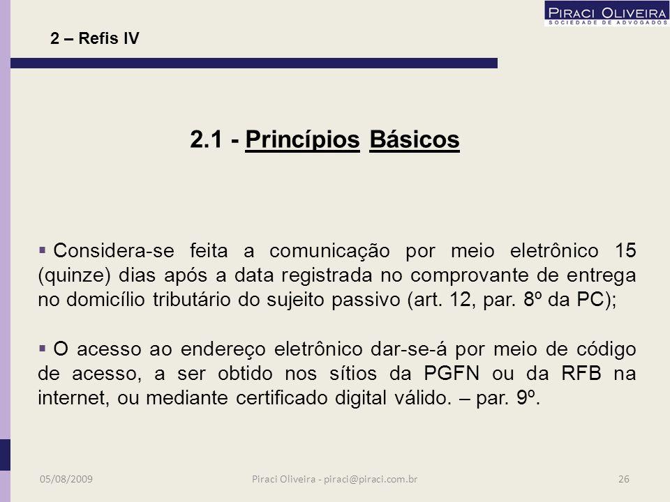 Requerimentos de adesão exclusivamente feitos por internet; Implica confissão irretratável e constituição de título extrajudicial; O domicílio tributário passa a ser o endereço eletrônico atribuído pela RFB; 2.1 – Princípios Básicos 05/08/200925Piraci Oliveira - piraci@piraci.com.br 2 – Refis IV