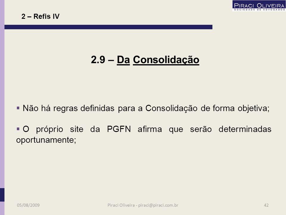 Após adesão será divulgado na internet o prazo para apresentação das informações para consolidação do parcelamento; Neste momento deverá ser apresentada relação de débitos e número de parcelas; O não atendimento indefere o pedido; 2.8 – Da Consolidação 05/08/200941Piraci Oliveira - piraci@piraci.com.br 2 – Refis IV