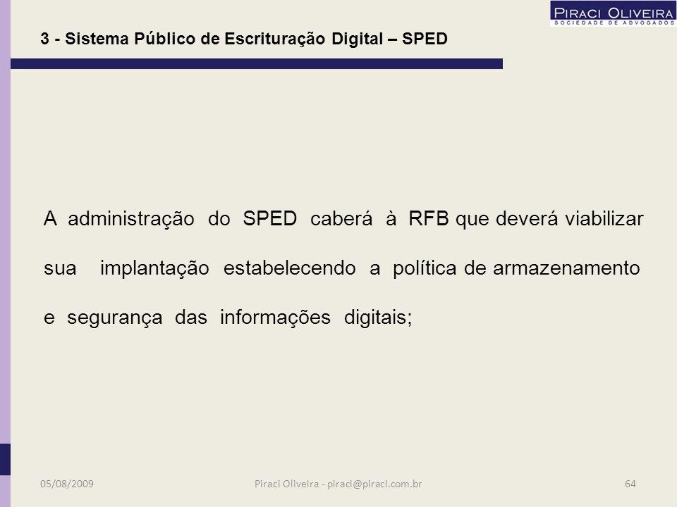 São usuários do SPED: a)a RFB; a)as administrações tributárias dos Estados, do DF e dos Municípios; a)os órgãos da administração pública que tenham atribuição de regulação, normatização, controle e fiscalização das empresas; 3 - Sistema Público de Escrituração Digital – SPED 05/08/200963Piraci Oliveira - piraci@piraci.com.br
