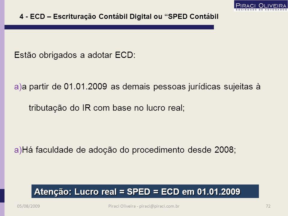 Estão obrigados a adotar ECD: a) a partir de 01.01.2008, as pessoas jurídicas sujeitas a acompanhamento econômico-tributário diferenciado (Portaria RFB 11.211/2007) e sujeitas à tributação do IR com base no lucro real; 4 - ECD – Escrituração Contábil Digital ou SPED Contábil 05/08/200971Piraci Oliveira - piraci@piraci.com.br
