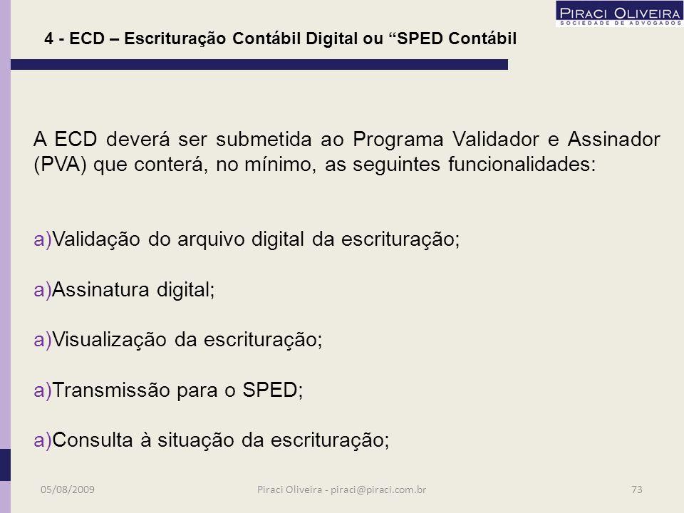 Estão obrigados a adotar ECD: a)a partir de 01.01.2009 as demais pessoas jurídicas sujeitas à tributação do IR com base no lucro real; a)Há faculdade de adoção do procedimento desde 2008; 4 - ECD – Escrituração Contábil Digital ou SPED Contábil Atenção: Lucro real = SPED = ECD em 01.01.2009 05/08/200972Piraci Oliveira - piraci@piraci.com.br