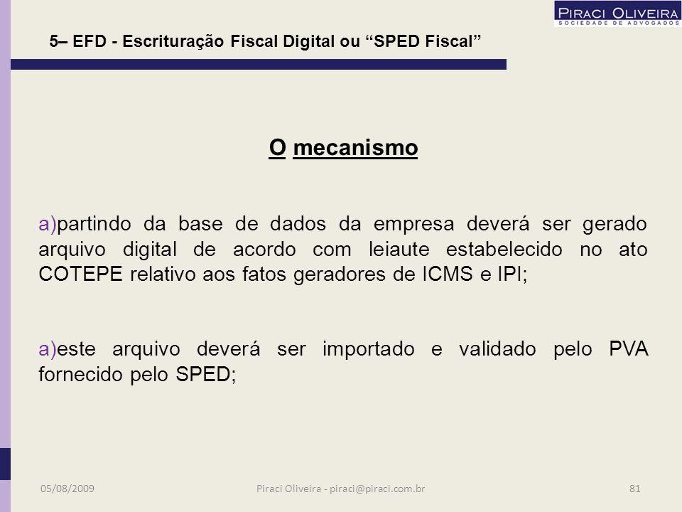 Foi instituído pelo Convênio ICMS 143 de 15/12/2006, alterado pelos Convênios 123/07 e 13/08; 5 – EFD - Escrituração Fiscal Digital ou SPED Fiscal 05/08/200980 O Protocolo ICMS 77 de 18 de setembro de 2008 determina os obrigados ao SPED Fiscal e sua obrigatoriedade se faz a contar de 01 de janeiro de 2009; Piraci Oliveira - piraci@piraci.com.br