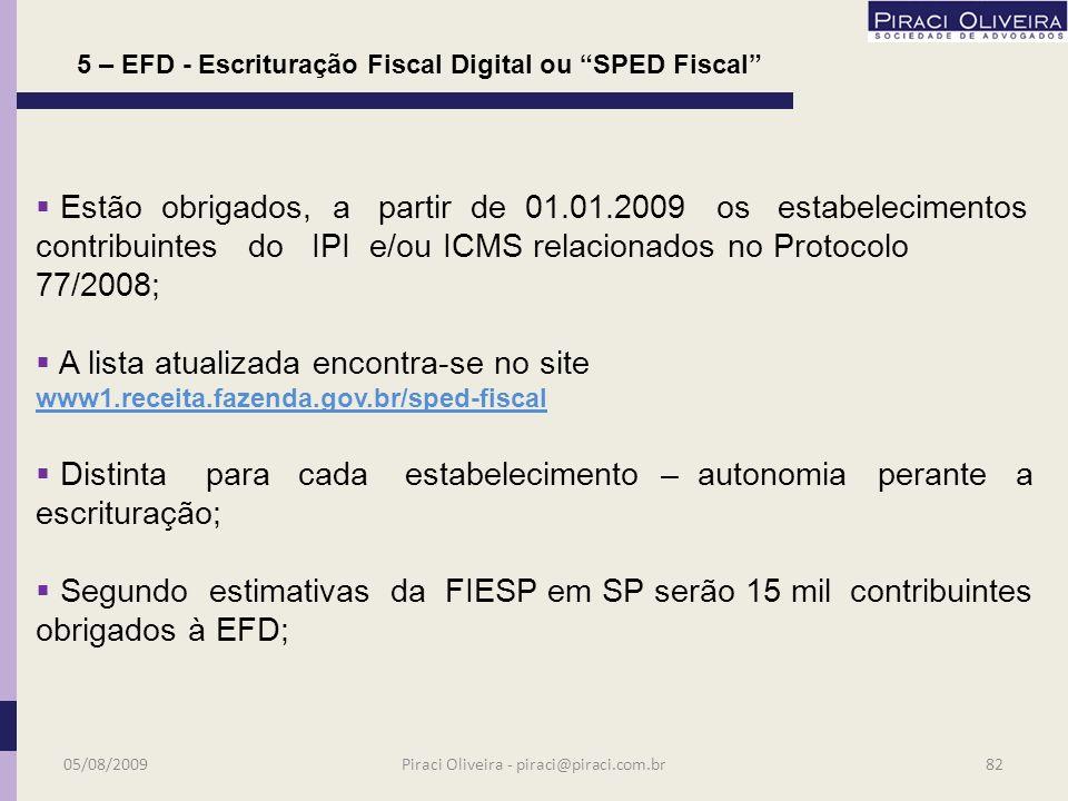 O mecanismo a)partindo da base de dados da empresa deverá ser gerado arquivo digital de acordo com leiaute estabelecido no ato COTEPE relativo aos fatos geradores de ICMS e IPI; a)este arquivo deverá ser importado e validado pelo PVA fornecido pelo SPED; 5– EFD - Escrituração Fiscal Digital ou SPED Fiscal 05/08/200981Piraci Oliveira - piraci@piraci.com.br