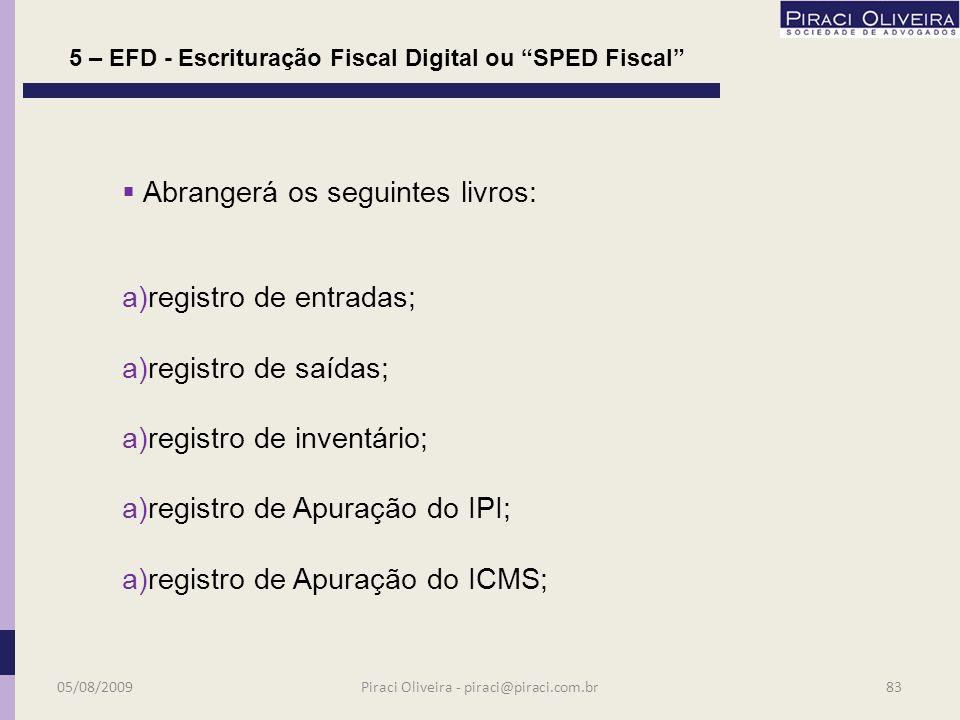 Estão obrigados, a partir de 01.01.2009 os estabelecimentos contribuintes do IPI e/ou ICMS relacionados no Protocolo 77/2008; A lista atualizada encontra-se no site www1.receita.fazenda.gov.br/sped-fiscal Distinta para cada estabelecimento – autonomia perante a escrituração; Segundo estimativas da FIESP em SP serão 15 mil contribuintes obrigados à EFD; 5 – EFD - Escrituração Fiscal Digital ou SPED Fiscal 05/08/200982Piraci Oliveira - piraci@piraci.com.br