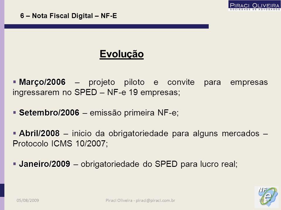 6 – Nota Fiscal Digital – NF-E Instituída para substituir a NF-e modelo 55 em substituição aos modelos 1 ou 1-A pelos contribuintes de ICMS e IPI; Não substitui as Notas Fiscais ao Consumidor (modelo 2) ou Cupom Fiscal (Ponto de venda) que deverão seguir em meio físico; Busca implantar modelo único nacional; 05/08/200988Piraci Oliveira - piraci@piraci.com.br