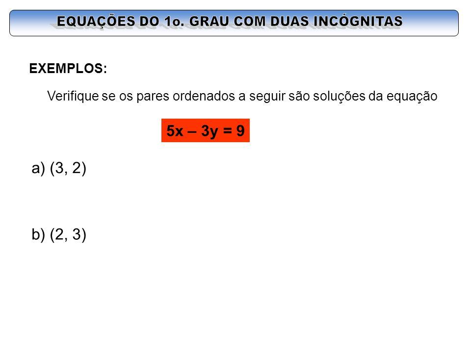 EXEMPLOS: Verifique se os pares ordenados a seguir são soluções da equação 5x – 3y = 9 a) (3, 2) b) (2, 3)