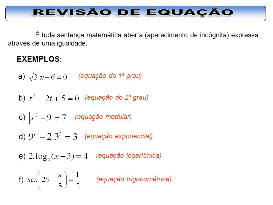É toda sentença matemática aberta (aparecimento de incógnita) expressa através de uma igualdade. EXEMPLOS : a) (equação do 1º grau) b) (equação do 2º