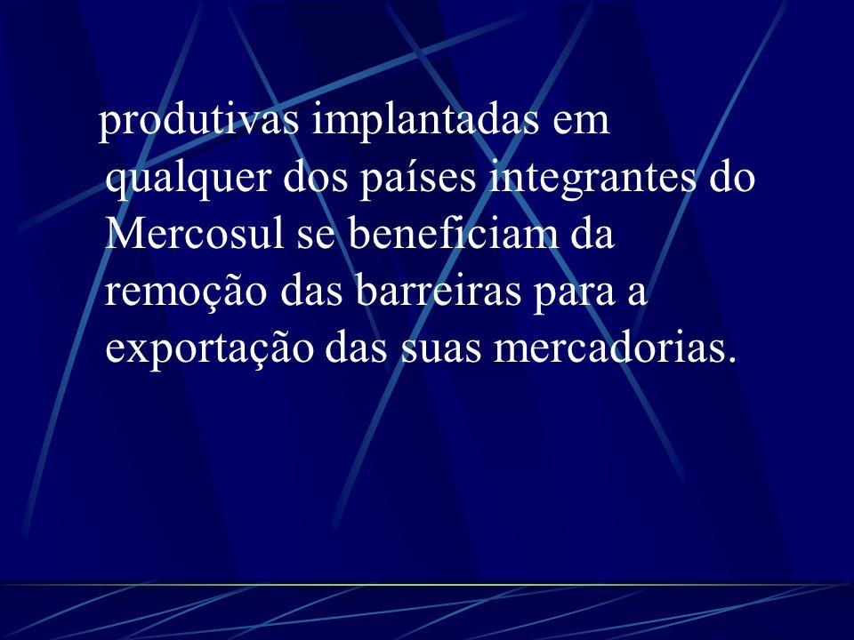 produtivas implantadas em qualquer dos países integrantes do Mercosul se beneficiam da remoção das barreiras para a exportação das suas mercadorias.