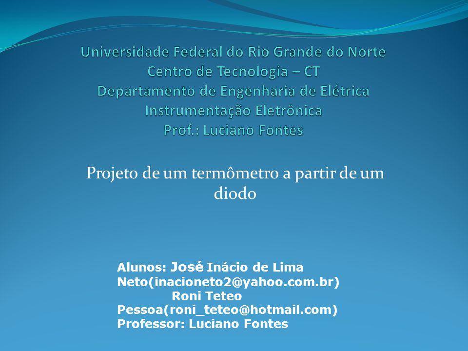 Projeto de um termômetro a partir de um diodo Alunos: José Inácio de Lima Neto(inacioneto2@yahoo.com.br) Roni Teteo Pessoa(roni_teteo@hotmail.com) Pro