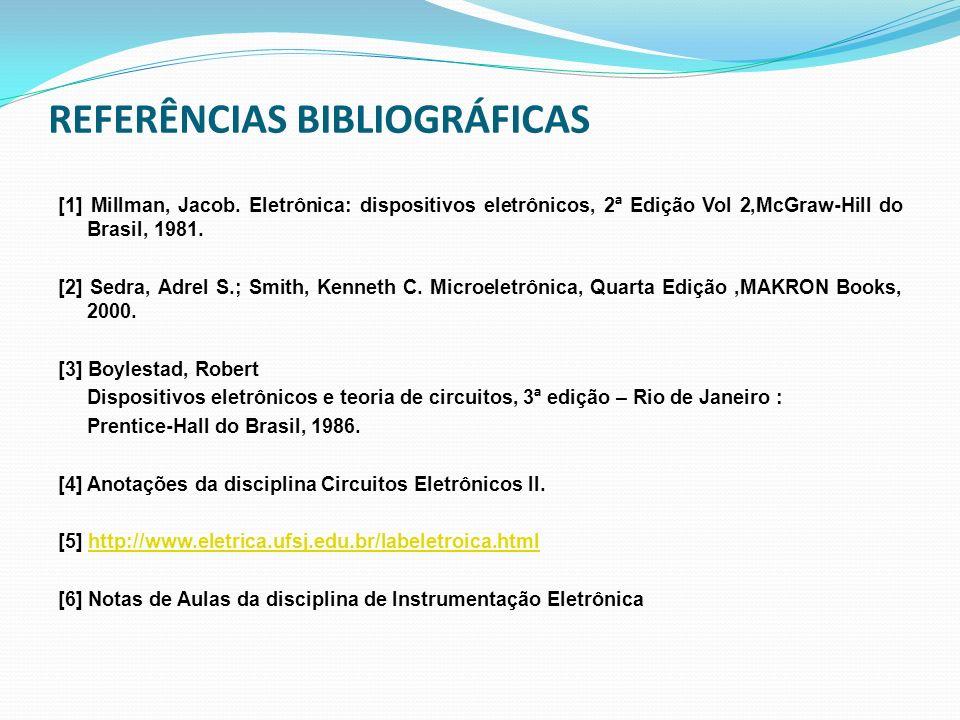 REFERÊNCIAS BIBLIOGRÁFICAS [1] Millman, Jacob. Eletrônica: dispositivos eletrônicos, 2ª Edição Vol 2,McGraw-Hill do Brasil, 1981. [2] Sedra, Adrel S.;
