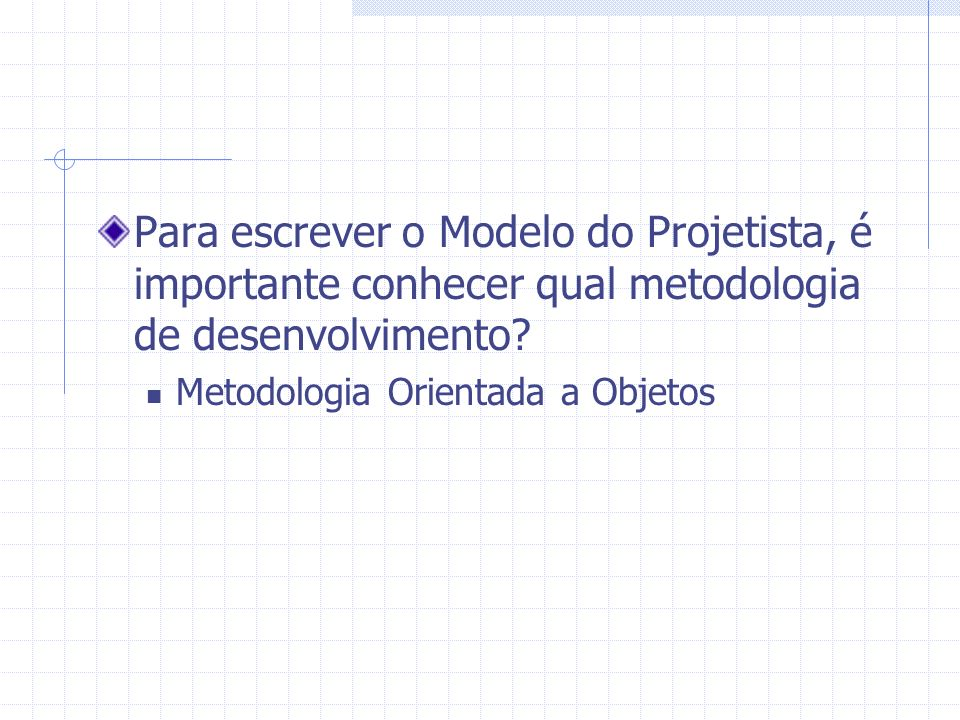 Para escrever o Modelo do Projetista, é importante conhecer qual metodologia de desenvolvimento? Metodologia Orientada a Objetos