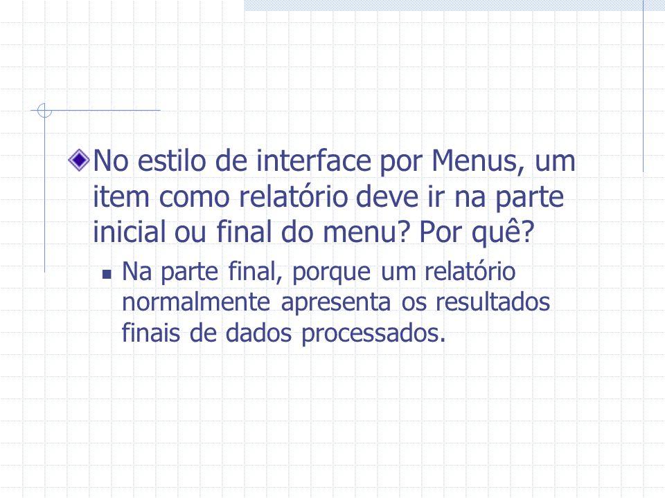 No estilo de interface por Menus, um item como relatório deve ir na parte inicial ou final do menu? Por quê? Na parte final, porque um relatório norma