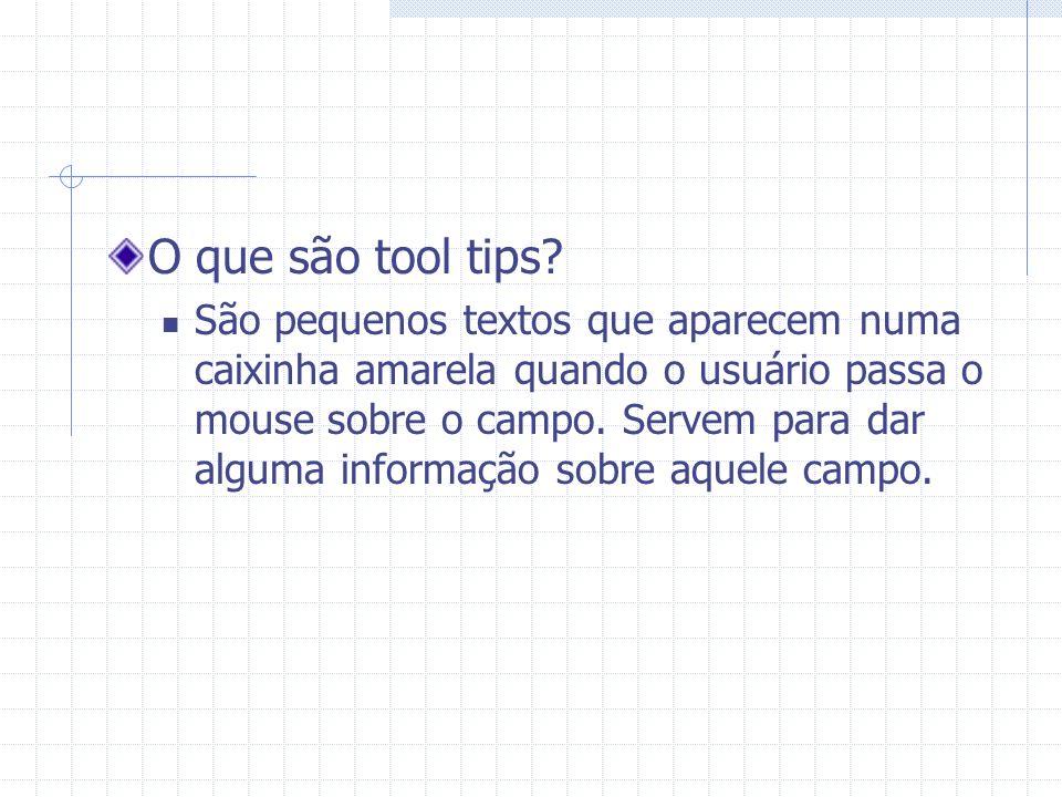 O que são tool tips? São pequenos textos que aparecem numa caixinha amarela quando o usuário passa o mouse sobre o campo. Servem para dar alguma infor