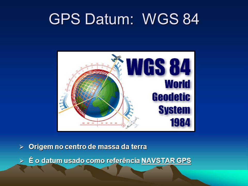 GPS Datum: WGS 84 Origem no centro de massa da terra Origem no centro de massa da terra É o datum usado como referência NAVSTAR GPS É o datum usado como referência NAVSTAR GPS