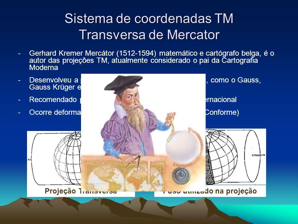 Sistema de coordenadas TM Transversa de Mercator -Gerhard Kremer Mercátor (1512-1594) matemático e cartógrafo belga, é o autor das projeções TM, atualmente considerado o pai da Cartografia Moderna -Desenvolveu a partir de outros sistemas de projeções, como o Gauss, Gauss Krüger e Gauss Tardi -Recomendado pela União Geodésica e Geofísica Internacional -Ocorre deformação apenas nas distâncias (projeção Conforme) Projeção Transversa Fuso utilizado na projeção