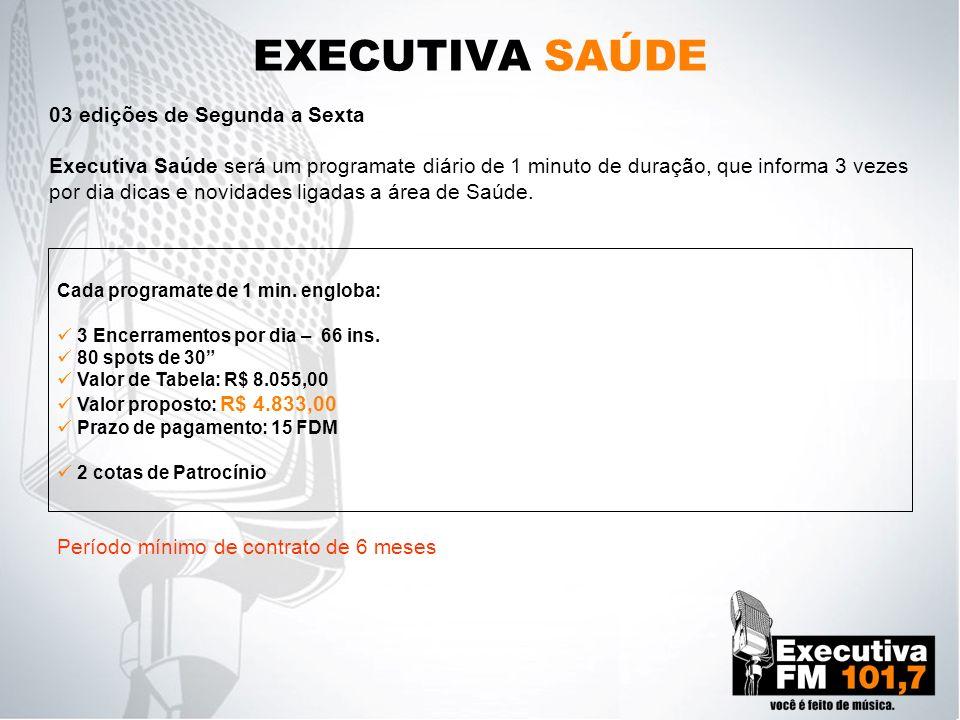 EXECUTIVA SAÚDE 03 edições de Segunda a Sexta Executiva Saúde será um programate diário de 1 minuto de duração, que informa 3 vezes por dia dicas e no
