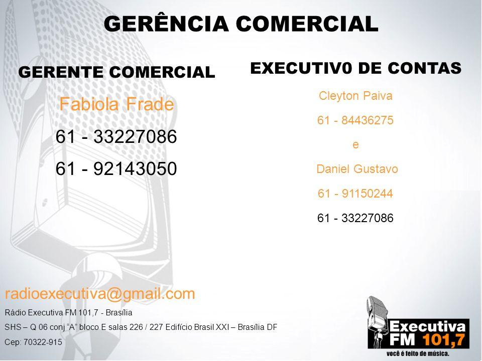 GERÊNCIA COMERCIAL GERENTE COMERCIAL Fabiola Frade 61 - 33227086 61 - 92143050 Rádio Executiva FM 101,7 - Brasília SHS – Q 06 conj A bloco E salas 226