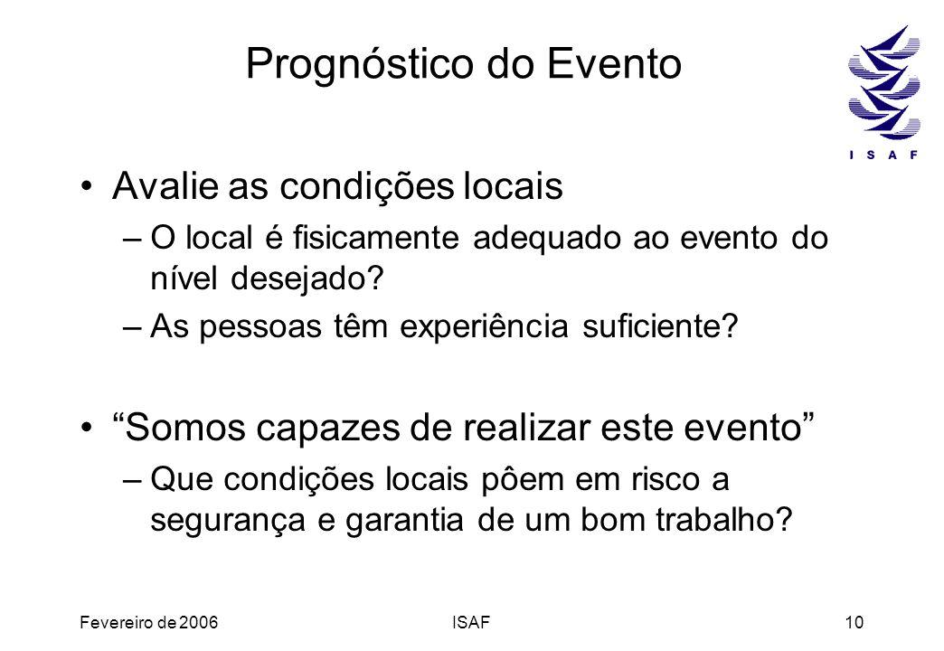 Fevereiro de 2006ISAF10 Prognóstico do Evento Avalie as condições locais –O local é fisicamente adequado ao evento do nível desejado? –As pessoas têm