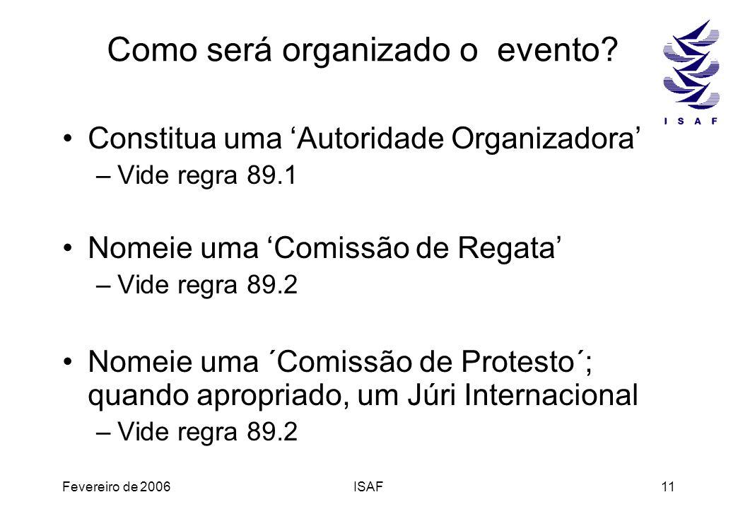 Fevereiro de 2006ISAF11 Como será organizado o evento? Constitua uma Autoridade Organizadora –Vide regra 89.1 Nomeie uma Comissão de Regata –Vide regr