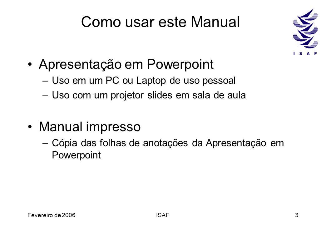 Fevereiro de 2006ISAF3 Como usar este Manual Apresentação em Powerpoint –Uso em um PC ou Laptop de uso pessoal –Uso com um projetor slides em sala de
