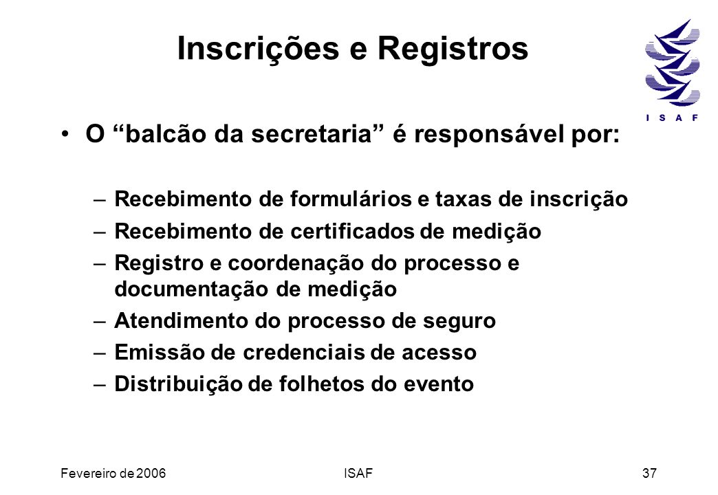 Fevereiro de 2006ISAF37 Inscrições e Registros O balcão da secretaria é responsável por: –Recebimento de formulários e taxas de inscrição –Recebimento