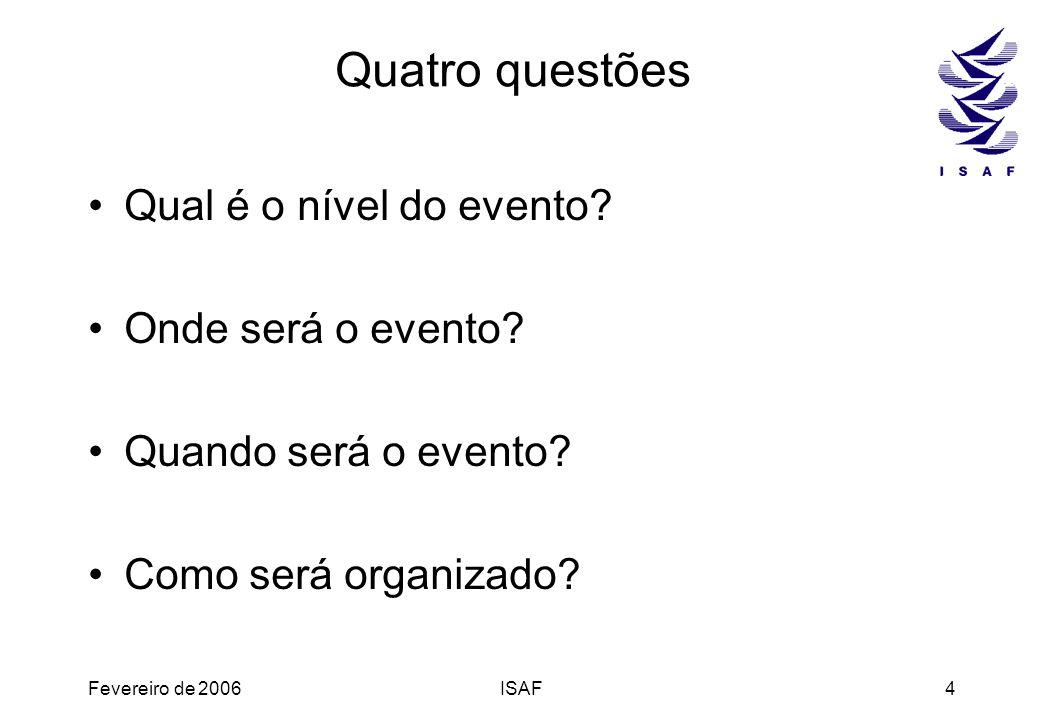 Fevereiro de 2006ISAF4 Quatro questões Qual é o nível do evento? Onde será o evento? Quando será o evento? Como será organizado?