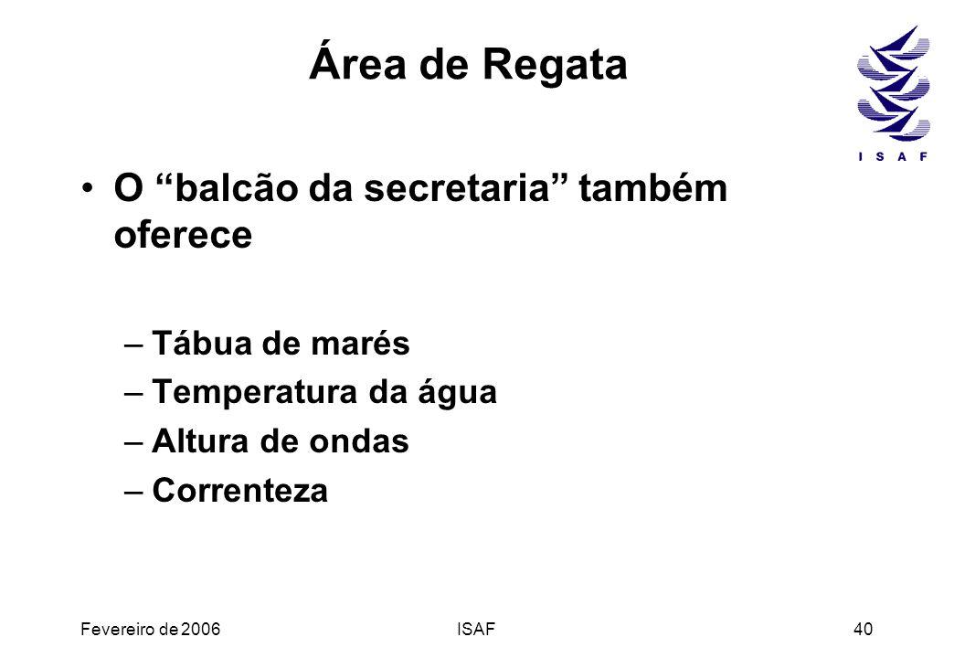 Fevereiro de 2006ISAF40 Área de Regata O balcão da secretaria também oferece –Tábua de marés –Temperatura da água –Altura de ondas –Correnteza