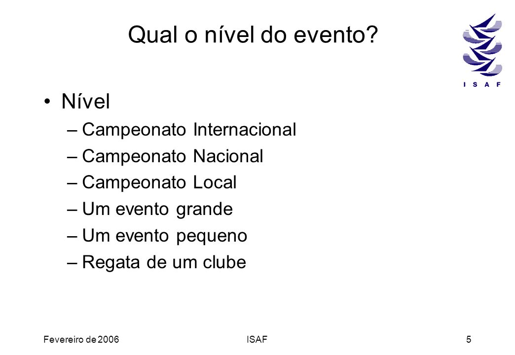 Fevereiro de 2006ISAF5 Qual o nível do evento? Nível –Campeonato Internacional –Campeonato Nacional –Campeonato Local –Um evento grande –Um evento peq