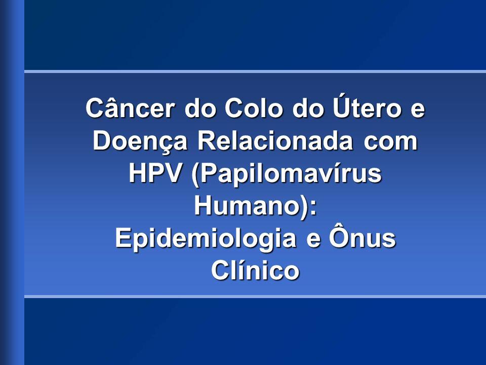Estimativa da Incidência Mundial do HPV – Doenças e Diagnósticos Relacionados Câncer do colo do útero: 0,493 milhão em 2002 1 Lesões pré-cancerosas de alto risco: 10 milhões 2 Lesões do colo do útero de baixo grau: 30 milhões 2 Verrugas genitais: 30 milhões 3 Atribuída a tipos oncogênicos de HPV Infecção pelo HPV sem anormalidades detectáveis: 300 milhões 2 1.