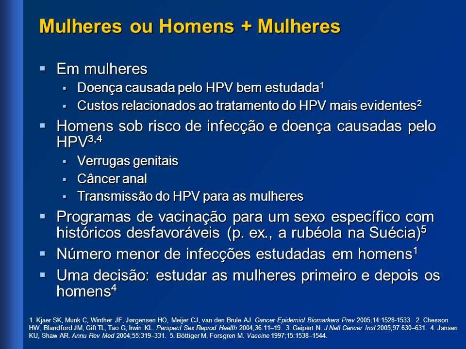 Mulheres ou Homens + Mulheres Em mulheres Em mulheres Doença causada pelo HPV bem estudada 1 Doença causada pelo HPV bem estudada 1 Custos relacionado