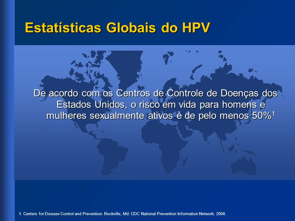Prevalência Global do HPV: Pesquisas com Base Populacional da IARC a 16,6% Concórdia, Argentina 3 28,3% Ibadan, Nigéria 6 3,0% Barcelona, Espanha 5 3,9%; 9,1% Songkla e Lampang, Tailândia 8 14,0% Santiago, Chile 4 14,5% Estado de Morelos, México 1 16,9% Tamil Nadu, Índia 7 10,4% Busan, Coréia do Sul 9 10,9%; 2,0% Cidade de Ho Chi Minh e Hanói, Vietnã 10 a IARC= International Agency for Research on Cancer (Agência Internacional para a Pesquisa sobre o Câncer) 1.