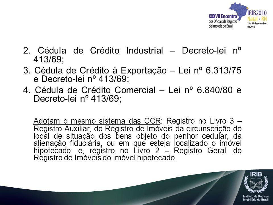 2. Cédula de Crédito Industrial – Decreto-lei nº 413/69; 3. Cédula de Crédito à Exportação – Lei nº 6.313/75 e Decreto-lei nº 413/69; 4. Cédula de Cré