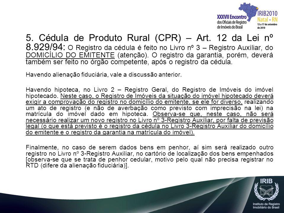 5. Cédula de Produto Rural (CPR) – Art. 12 da Lei nº 8.929/94: O Registro da cédula é feito no Livro nº 3 – Registro Auxiliar, do DOMICÍLIO DO EMITENT