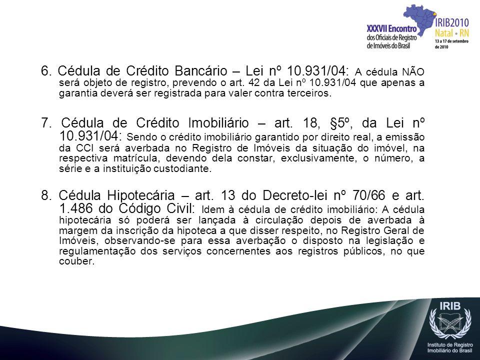 6. Cédula de Crédito Bancário – Lei nº 10.931/04: A cédula NÃO será objeto de registro, prevendo o art. 42 da Lei nº 10.931/04 que apenas a garantia d