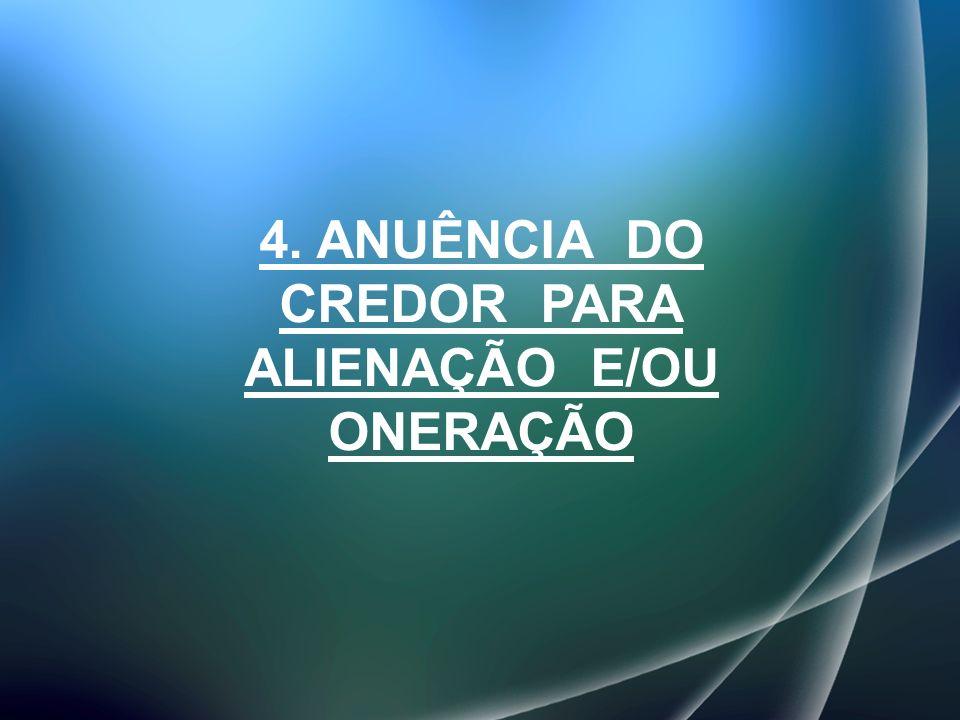 4. ANUÊNCIA DO CREDOR PARA ALIENAÇÃO E/OU ONERAÇÃO