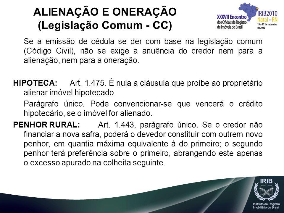 ALIENAÇÃO E ONERAÇÃO (Legislação Comum - CC) Se a emissão de cédula se der com base na legislação comum (Código Civil), não se exige a anuência do cre