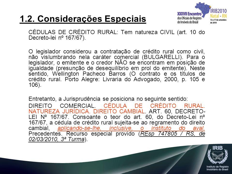 1.2. Considerações Especiais CÉDULAS DE CRÉDITO RURAL: Tem natureza CIVIL (art. 10 do Decreto-lei nº 167/67). O legislador considerou a contratação de