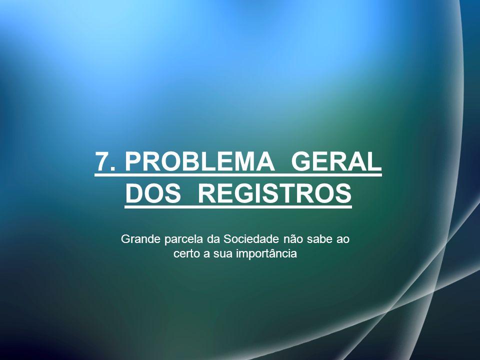 7. PROBLEMA GERAL DOS REGISTROS Grande parcela da Sociedade não sabe ao certo a sua importância